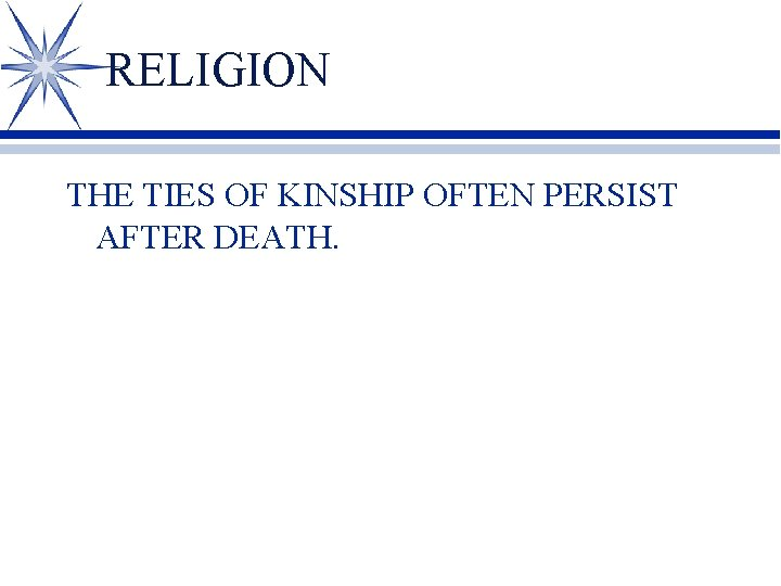 RELIGION THE TIES OF KINSHIP OFTEN PERSIST AFTER DEATH.