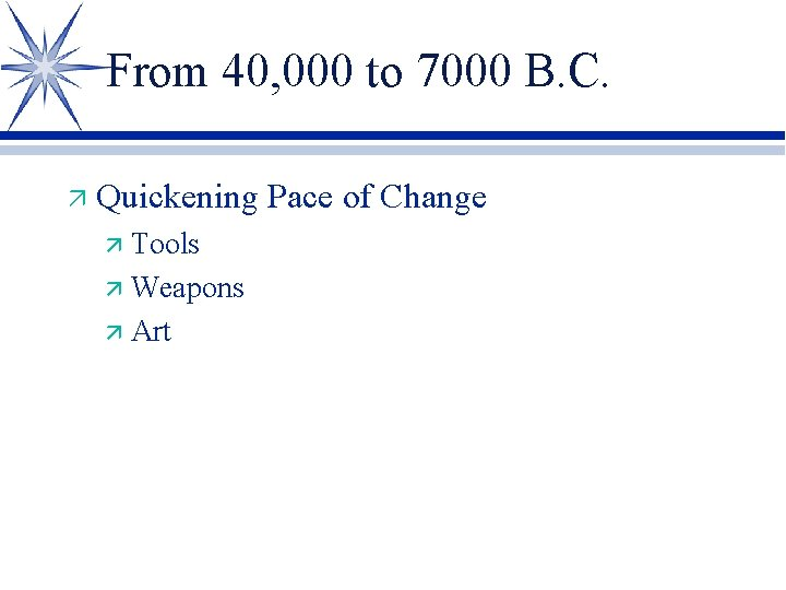 From 40, 000 to 7000 B. C. ä Quickening Pace of Change ä Tools