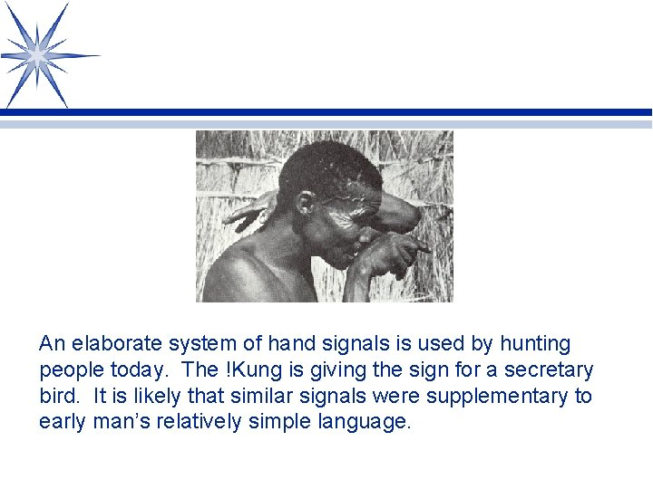 An elaborate system of hand signals is used by hunting people today. The !Kung
