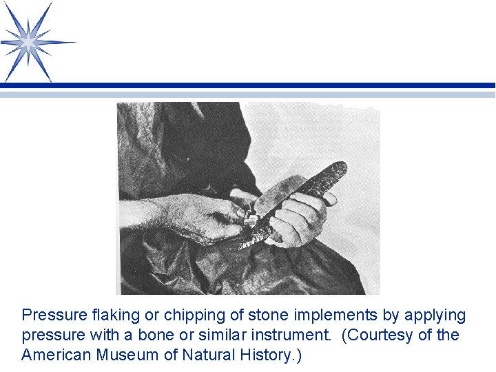 Pressure flaking or chipping of stone implements by applying pressure with a bone or