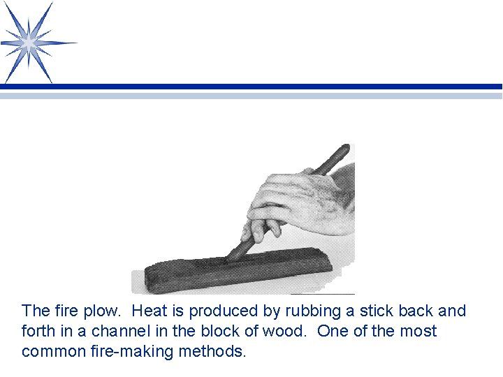 The fire plow. Heat is produced by rubbing a stick back and forth in
