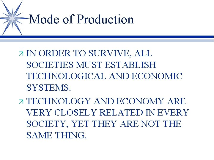 Mode of Production IN ORDER TO SURVIVE, ALL SOCIETIES MUST ESTABLISH TECHNOLOGICAL AND ECONOMIC