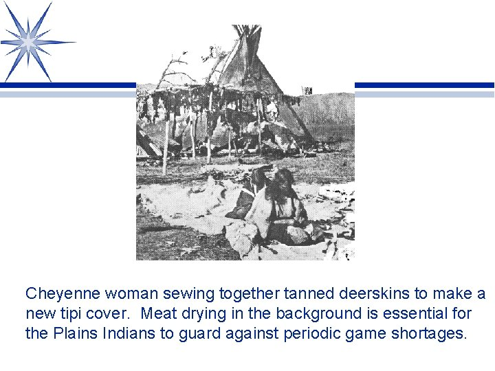Cheyenne woman sewing together tanned deerskins to make a new tipi cover. Meat drying