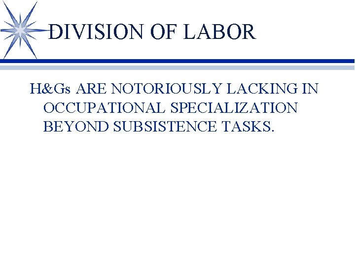 DIVISION OF LABOR H&Gs ARE NOTORIOUSLY LACKING IN OCCUPATIONAL SPECIALIZATION BEYOND SUBSISTENCE TASKS.