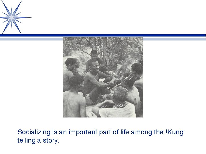 Socializing is an important part of life among the !Kung: telling a story.