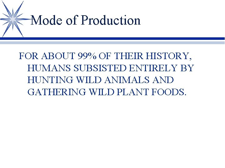 Mode of Production FOR ABOUT 99% OF THEIR HISTORY, HUMANS SUBSISTED ENTIRELY BY HUNTING