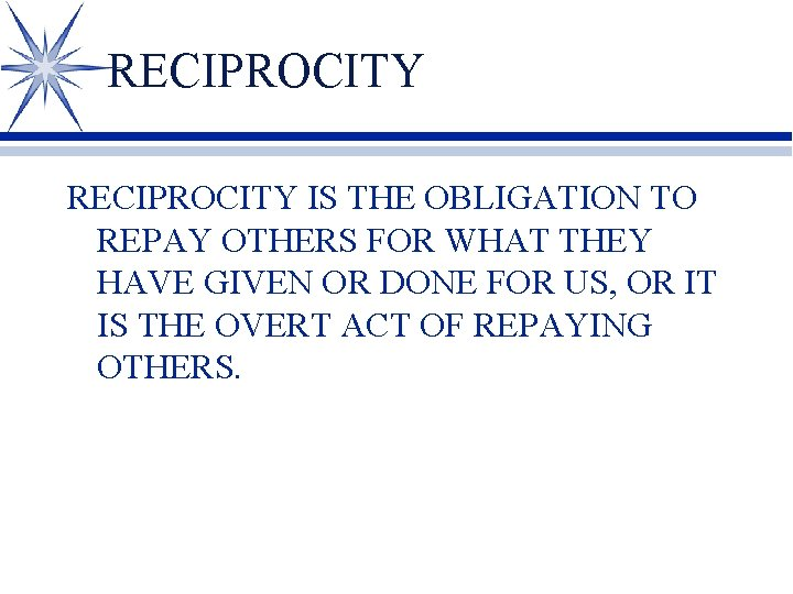 RECIPROCITY IS THE OBLIGATION TO REPAY OTHERS FOR WHAT THEY HAVE GIVEN OR DONE