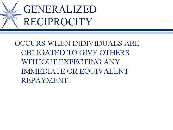 GENERALIZED RECIPROCITY OCCURS WHEN INDIVIDUALS ARE OBLIGATED TO GIVE OTHERS WITHOUT EXPECTING ANY IMMEDIATE