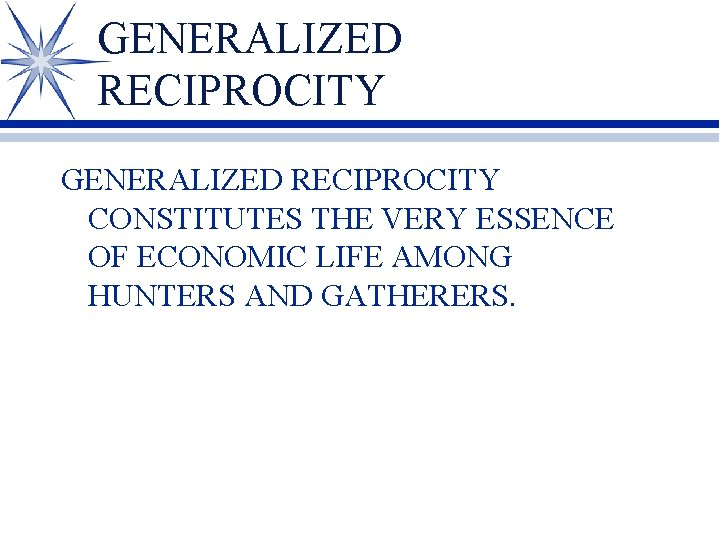 GENERALIZED RECIPROCITY CONSTITUTES THE VERY ESSENCE OF ECONOMIC LIFE AMONG HUNTERS AND GATHERERS.