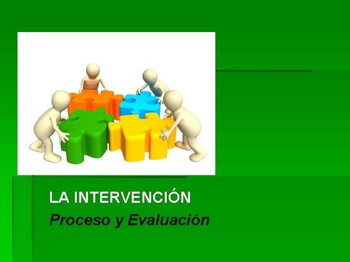 LA INTERVENCIÓN Proceso y Evaluación