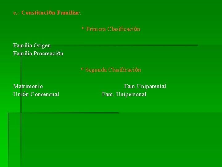 c. - Constitución Familiar. * Primera Clasificación Familia Origen Familia Procreación * Segunda Clasificación