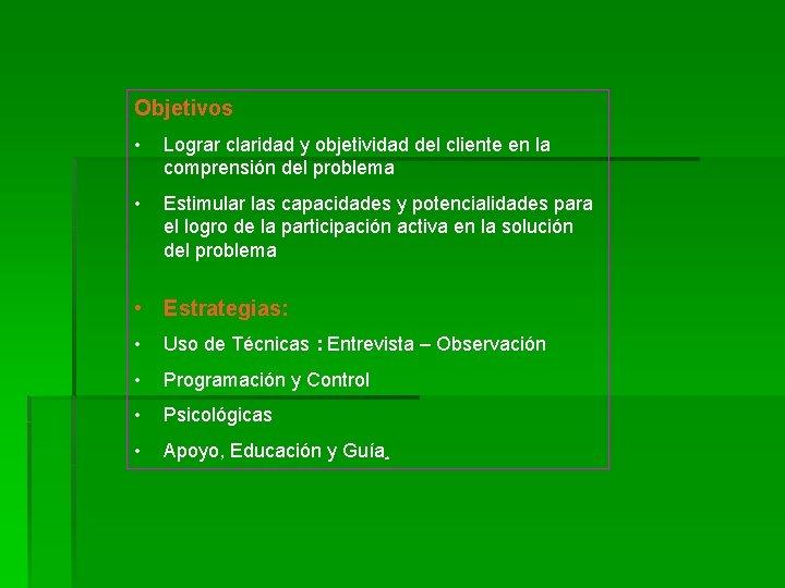 Objetivos • Lograr claridad y objetividad del cliente en la comprensión del problema •