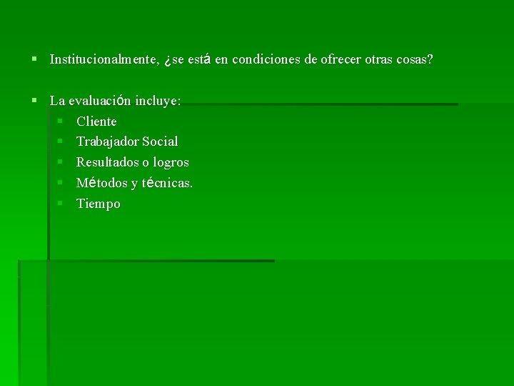 § Institucionalmente, ¿se está en condiciones de ofrecer otras cosas? § La evaluación incluye: