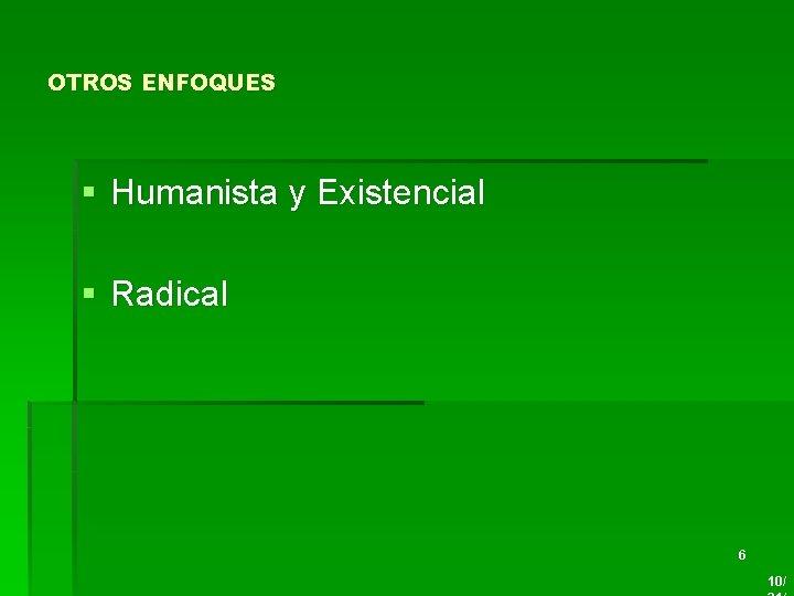 OTROS ENFOQUES § Humanista y Existencial § Radical 6 10/
