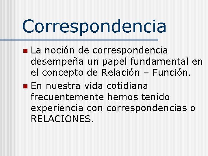 Correspondencia La noción de correspondencia desempeña un papel fundamental en el concepto de Relación