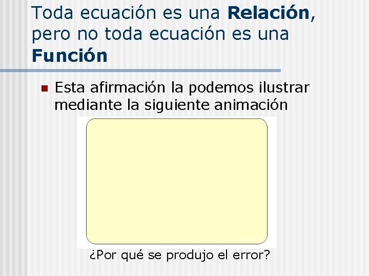 Toda ecuación es una Relación, pero no toda ecuación es una Función n Esta
