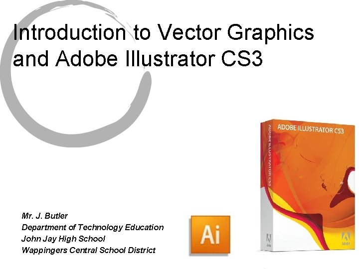 Introduction to Vector Graphics and Adobe Illustrator CS 3 Mr. J. Butler Department of
