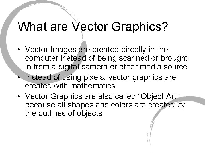 What are Vector Graphics? • Vector Images are created directly in the computer instead