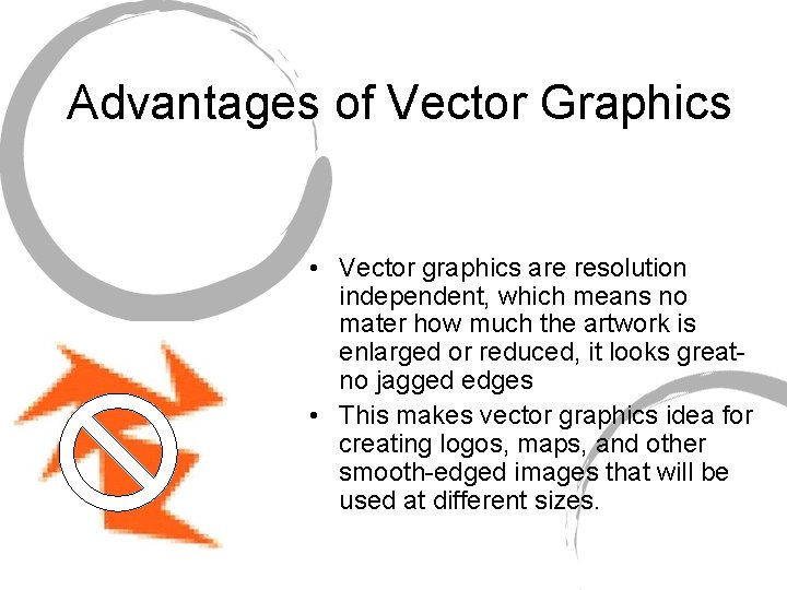 Advantages of Vector Graphics • Vector graphics are resolution independent, which means no mater