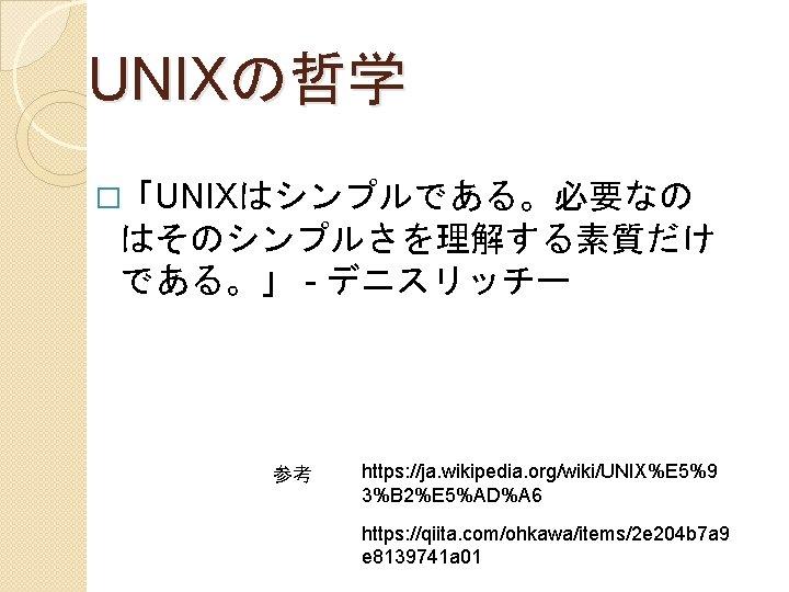UNIXの哲学 �「UNIXはシンプルである。必要なの はそのシンプルさを理解する素質だけ である。」 - デニスリッチー 参考 https: //ja. wikipedia. org/wiki/UNIX%E 5%9 3%B 2%E