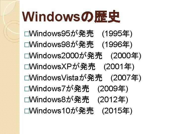 Windowsの歴史 �Windows 95が発売 (1995年) �Windows 98が発売 (1996年) �Windows 2000が発売 (2000年) �Windows. XPが発売 (2001年) �Windows. Vistaが発売 (2007年) �Windows 7が発売 (2009年) �Windows