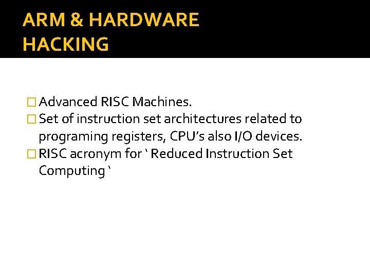 ARM & HARDWARE HACKING � Advanced RISC Machines. � Set of instruction set architectures