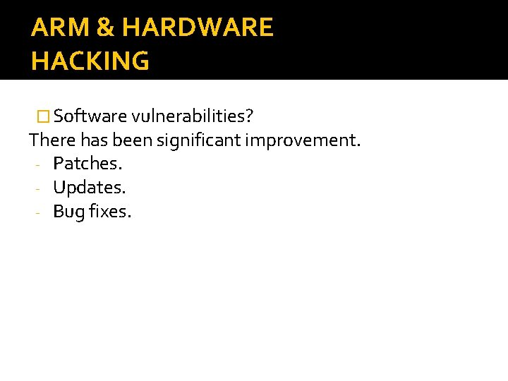 ARM & HARDWARE HACKING � Software vulnerabilities? There has been significant improvement. - Patches.
