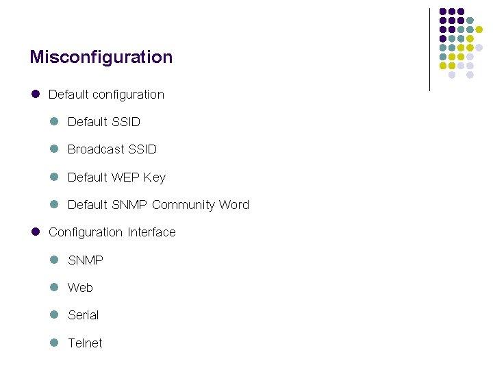 Misconfiguration l l Default configuration l Default SSID l Broadcast SSID l Default WEP