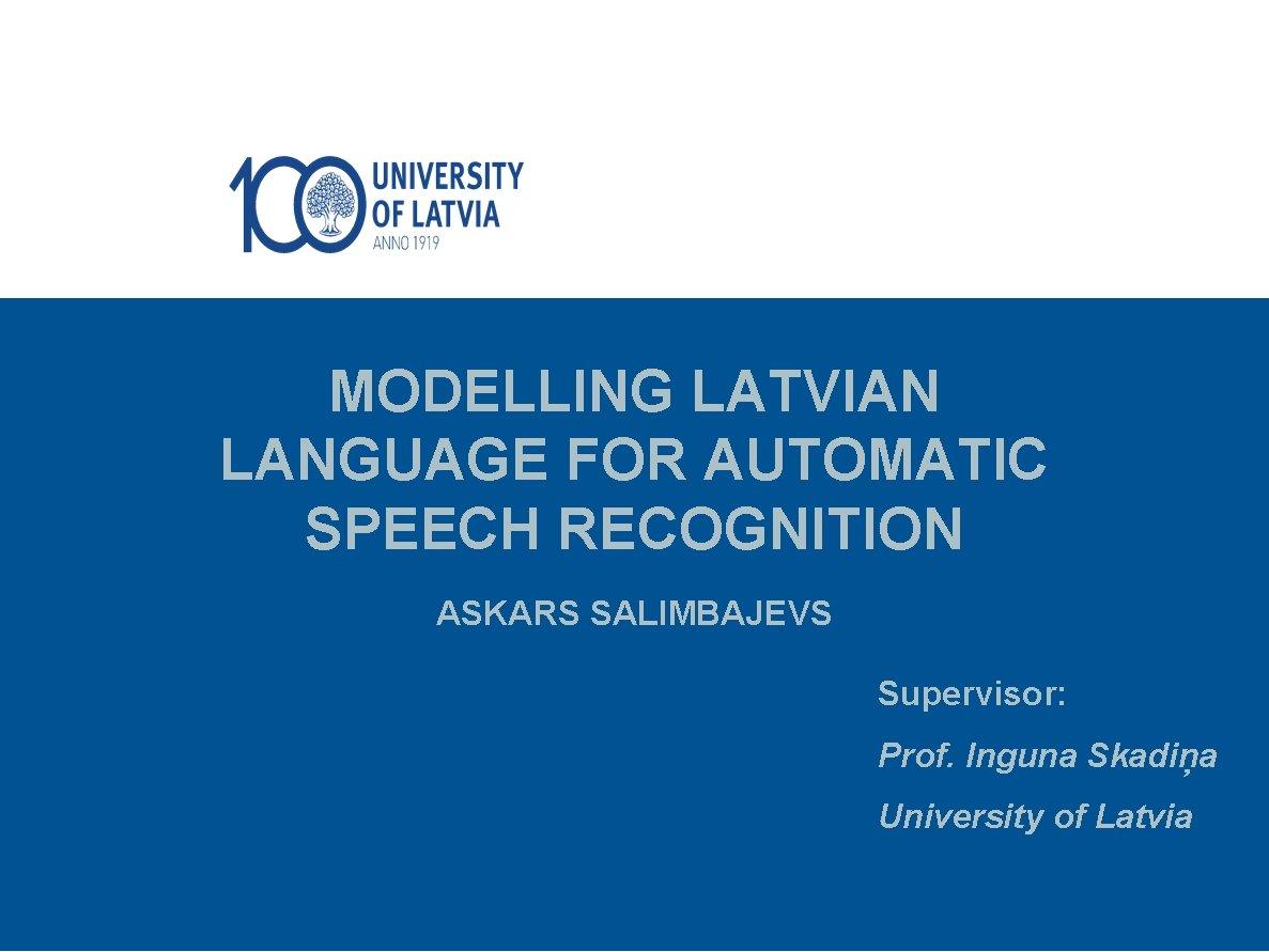 MODELLING LATVIAN LANGUAGE FOR AUTOMATIC SPEECH RECOGNITION ASKARS SALIMBAJEVS Supervisor: Prof. Inguna Skadiņa University