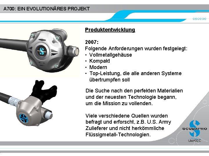 A 700: EIN EVOLUTIONÄRES PROJEKT Produktentwicklung 2007: Folgende Anforderungen wurden festgelegt: • Vollmetallgehäuse •