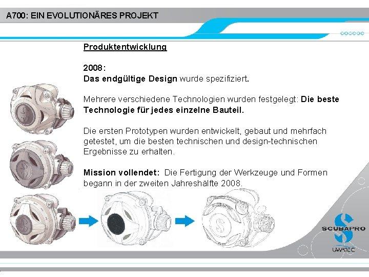 A 700: EIN EVOLUTIONÄRES PROJEKT Produktentwicklung 2008: Das endgültige Design wurde spezifiziert. Mehrere verschiedene