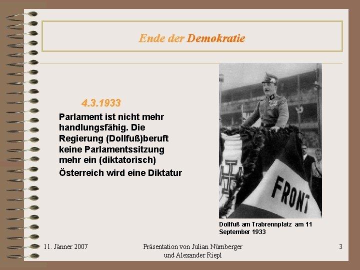 Ende der Demokratie 4. 3. 1933 Parlament ist nicht mehr handlungsfähig. Die Regierung (Dollfuß)beruft