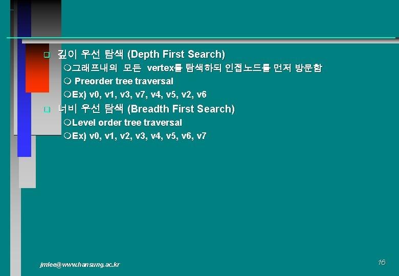 q 깊이 우선 탐색 (Depth First Search) m그래프내의 모든 vertex를 탐색하되 인접노드를 먼저 방문함