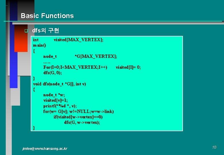 Basic Functions q dfs의 구현 int visited[MAX_VERTEX]; main() { node_t *G[MAX_VERTEX]; …. . For(I=0;