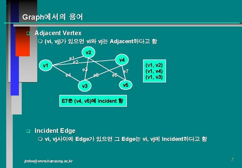 Graph에서의 용어 q Adjacent Vertex m (vi, vj)가 있으면 vi와 vj는 Adjacent하다고 함 v