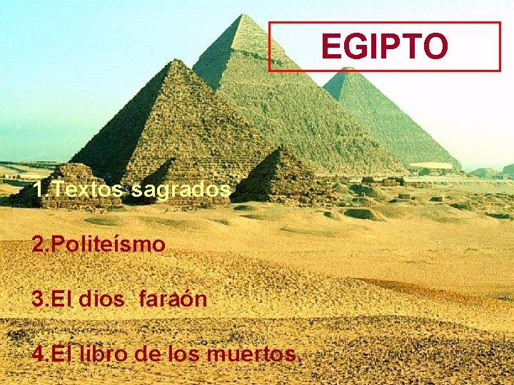 EGIPTO 1. Textos sagrados 2. Politeísmo 3. El dios faraón 4. El libro de