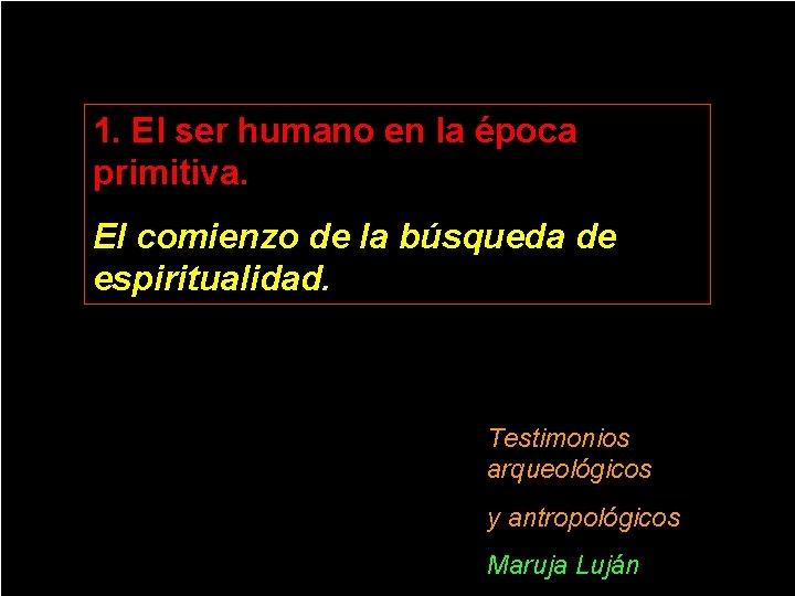 1. El ser humano en la época primitiva. El comienzo de la búsqueda de