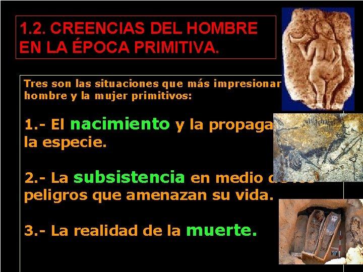1. 2. CREENCIAS DEL HOMBRE EN LA ÉPOCA PRIMITIVA. Tres son las situaciones que