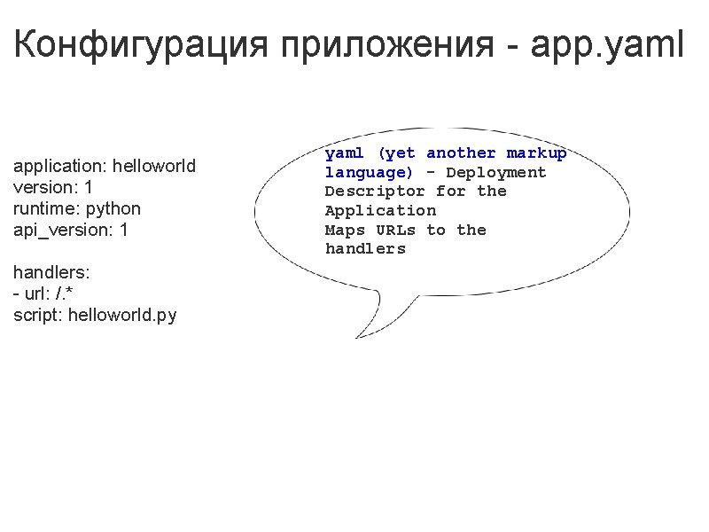 Конфигурация приложения - app. yaml application: helloworld version: 1 runtime: python api_version: 1 handlers: