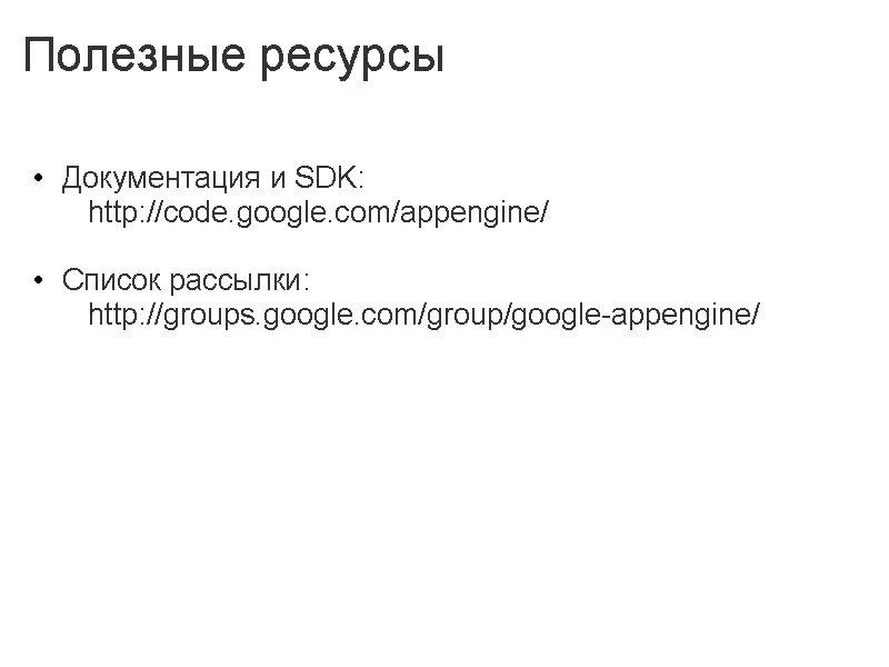 Полезные ресурсы • Документация и SDK: http: //code. google. com/appengine/ • Список рассылки: http: