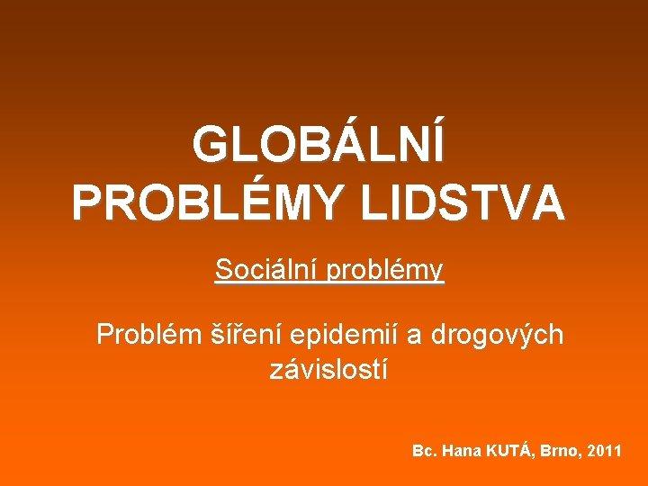 GLOBÁLNÍ PROBLÉMY LIDSTVA Sociální problémy Problém šíření epidemií a drogových závislostí Bc. Hana KUTÁ,