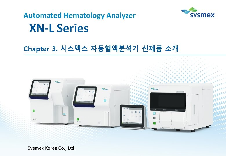Automated Hematology Analyzer XN-L Series Chapter 3. 시스멕스 자동혈액분석기 신제품 소개 Sysmex Korea Co.