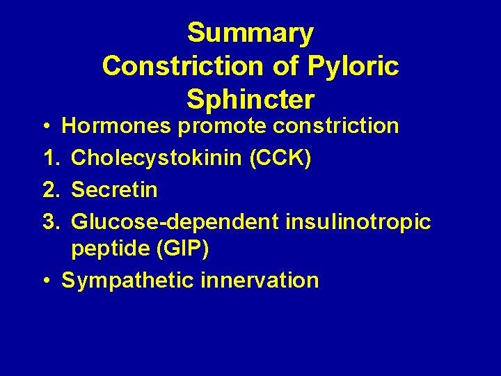 Summary Constriction of Pyloric Sphincter • Hormones promote constriction 1. Cholecystokinin (CCK) 2. Secretin