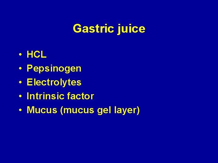 Gastric juice • • • HCL Pepsinogen Electrolytes Intrinsic factor Mucus (mucus gel layer)