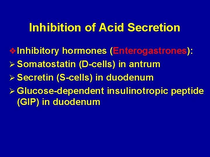 Inhibition of Acid Secretion v Inhibitory hormones (Enterogastrones): Ø Somatostatin (D-cells) in antrum Ø