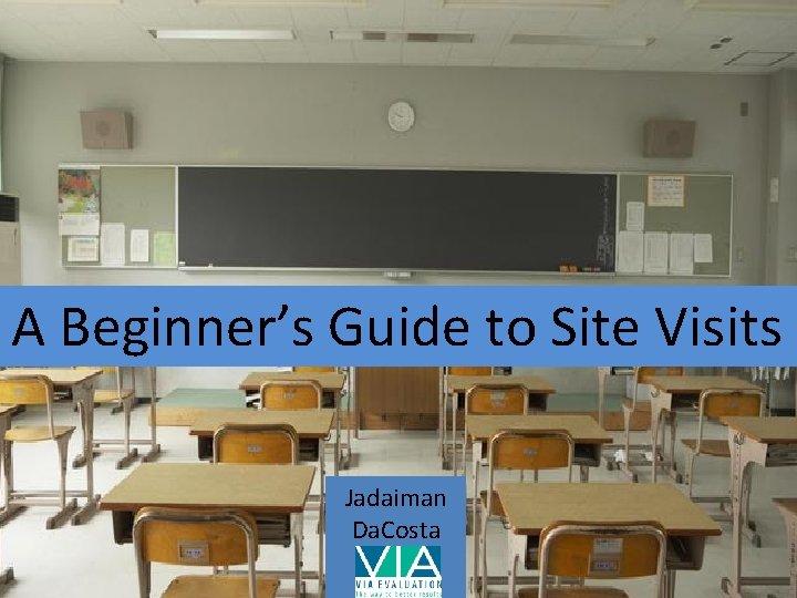 A Beginner's Guide to Site Visits Jadaiman Da. Costa