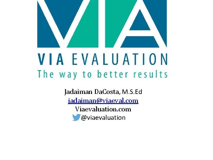 Jadaiman Da. Costa, M. S. Ed jadaiman@viaeval. com Viaevaluation. com @viaevaluation