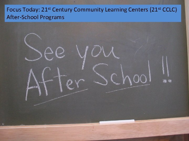 Focus Today: 21 st Century Community Learning Centers (21 st CCLC) After School Programs