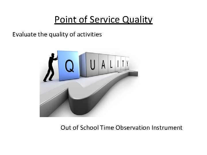 Point of Service Quality Evaluate the quality of activities Out of School Time Observation