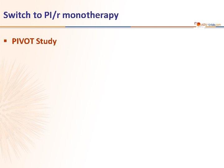 Switch to PI/r monotherapy § PIVOT Study